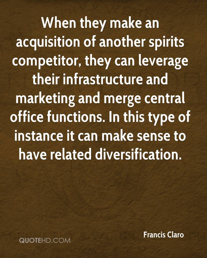 When they make an acquisition of another spirits competitor, they can leverage their infrastructure and marketing and merge central office functions. In this type of instance it can make sense to have related diversification.