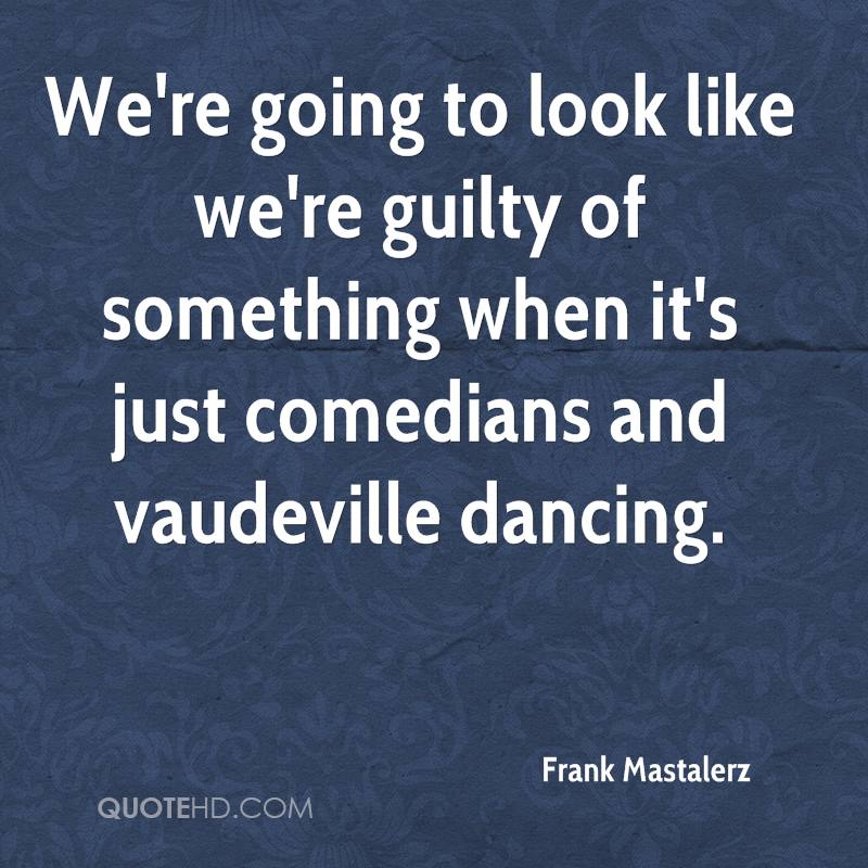 We're going to look like we're guilty of something when it's just comedians and vaudeville dancing.