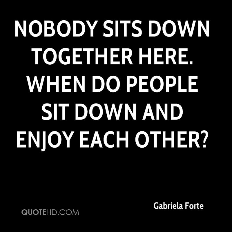 Nobody sits down together here. When do people sit down and enjoy each other?