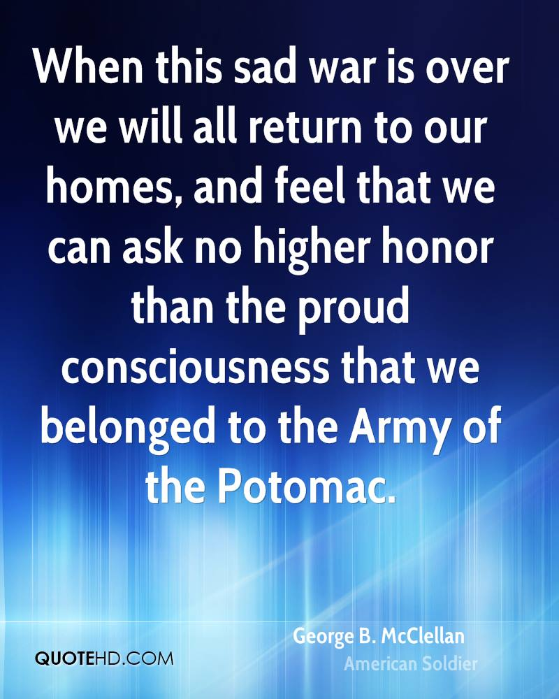 When this sad war is over we will all return to our homes, and feel that we can ask no higher honor than the proud consciousness that we belonged to the Army of the Potomac.