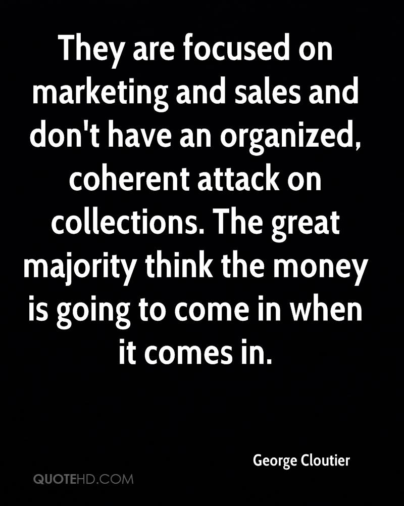 They are focused on marketing and sales and don't have an organized, coherent attack on collections. The great majority think the money is going to come in when it comes in.