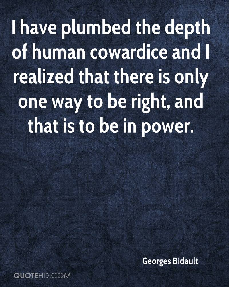 I have plumbed the depth of human cowardice and I realized that there is only one way to be right, and that is to be in power.