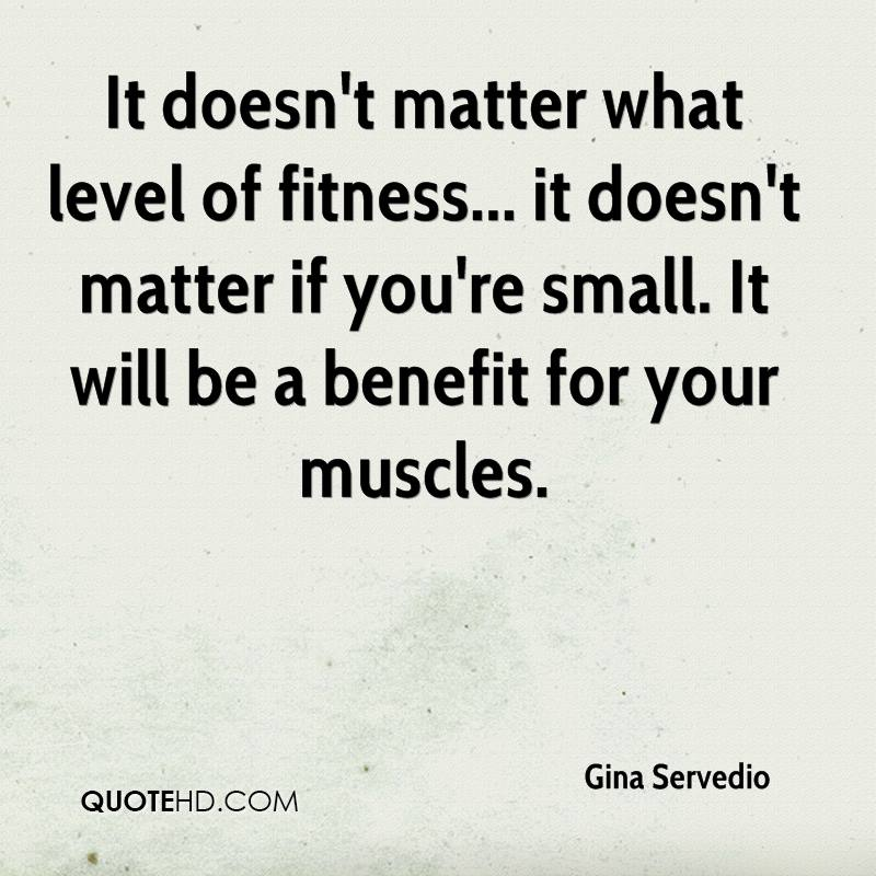 It doesn't matter what level of fitness... it doesn't matter if you're small. It will be a benefit for your muscles.
