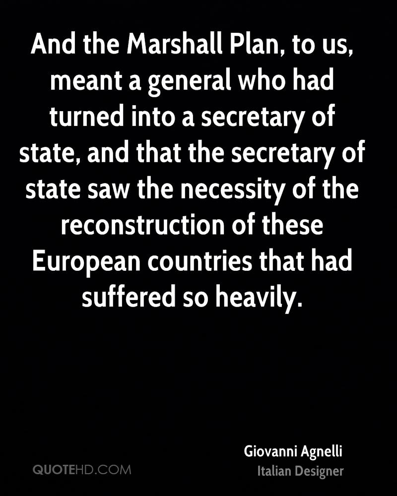 And the Marshall Plan, to us, meant a general who had turned into a secretary of state, and that the secretary of state saw the necessity of the reconstruction of these European countries that had suffered so heavily.
