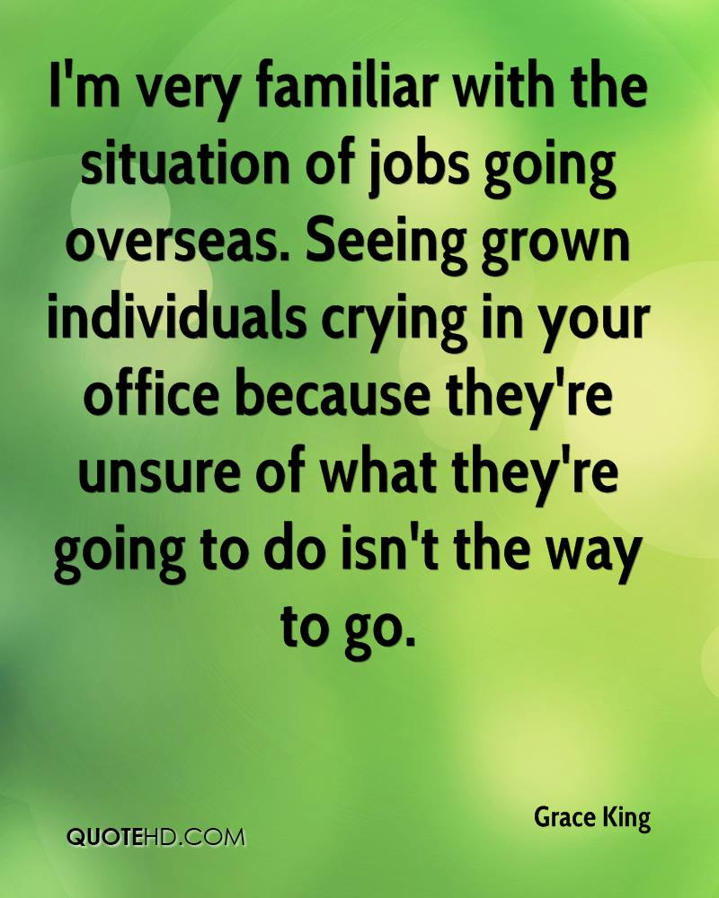 I'm very familiar with the situation of jobs going overseas. Seeing grown individuals crying in your office because they're unsure of what they're going to do isn't the way to go.