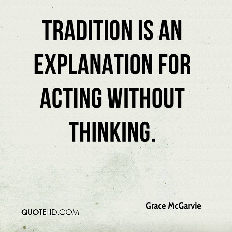 Tradition is an explanation for acting without thinking.