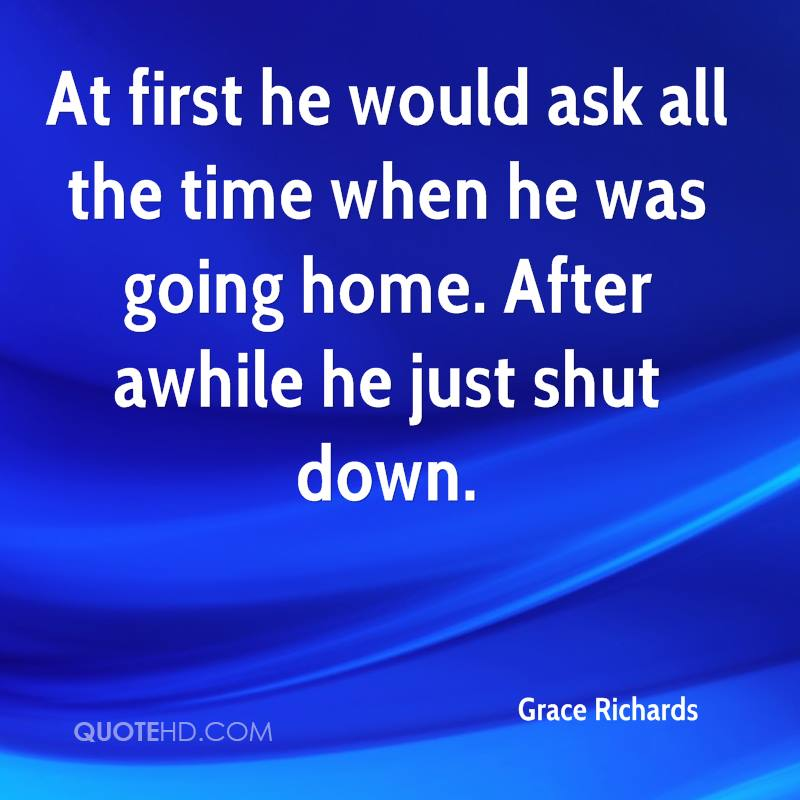 At first he would ask all the time when he was going home. After awhile he just shut down.