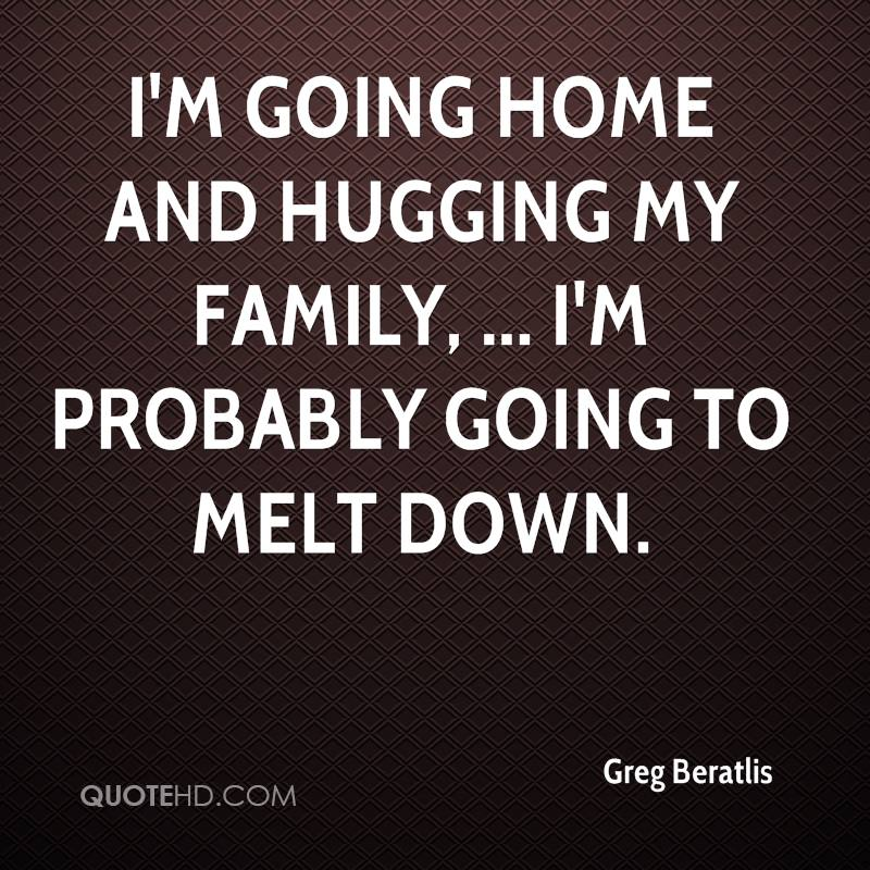 I'm going home and hugging my family, ... I'm probably going to melt down.