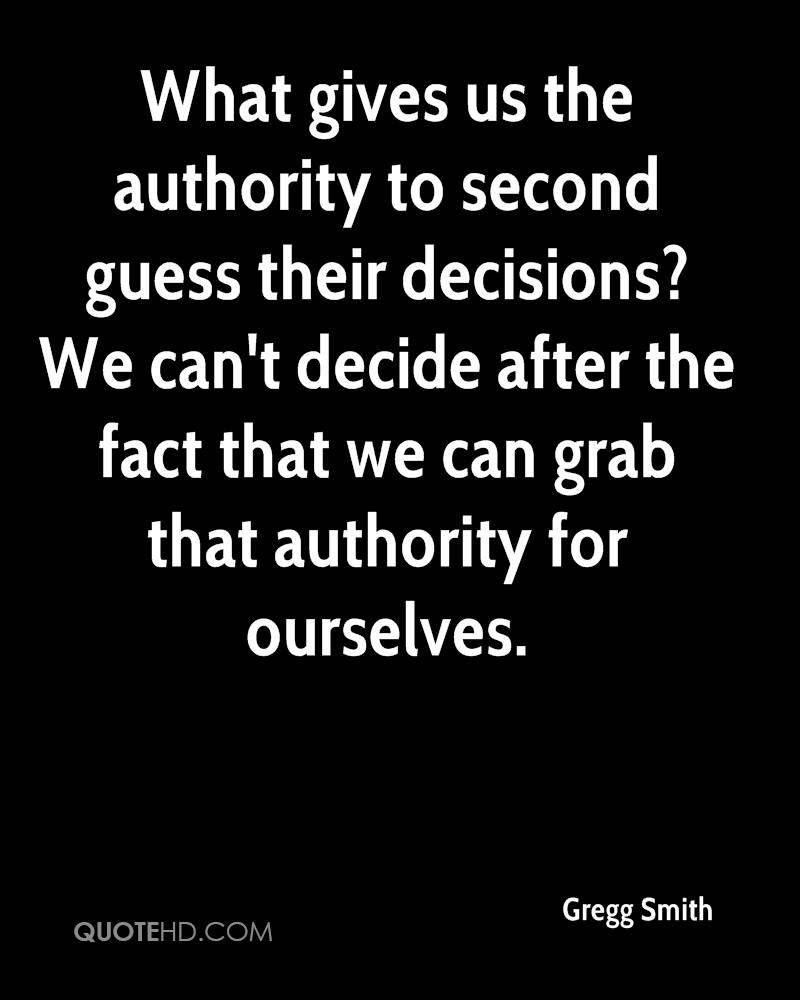 What gives us the authority to second guess their decisions? We can't decide after the fact that we can grab that authority for ourselves.
