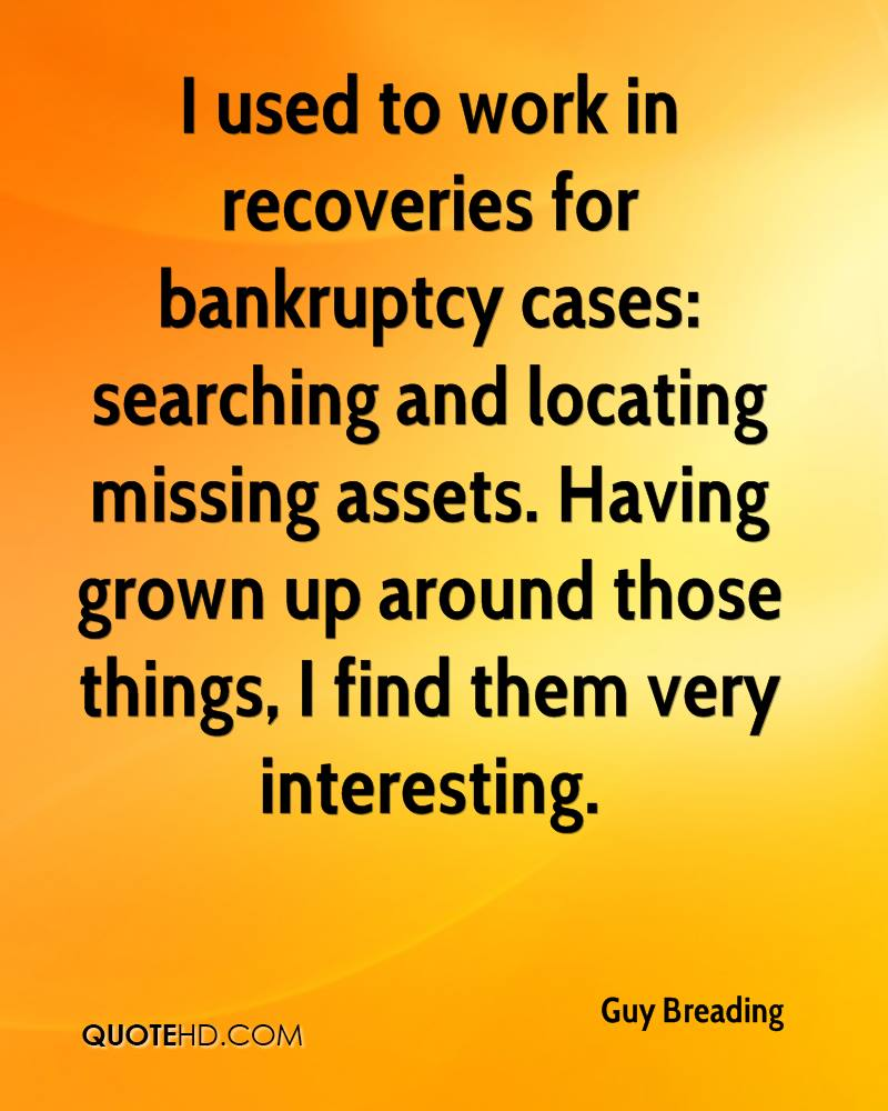 I used to work in recoveries for bankruptcy cases: searching and locating missing assets. Having grown up around those things, I find them very interesting.