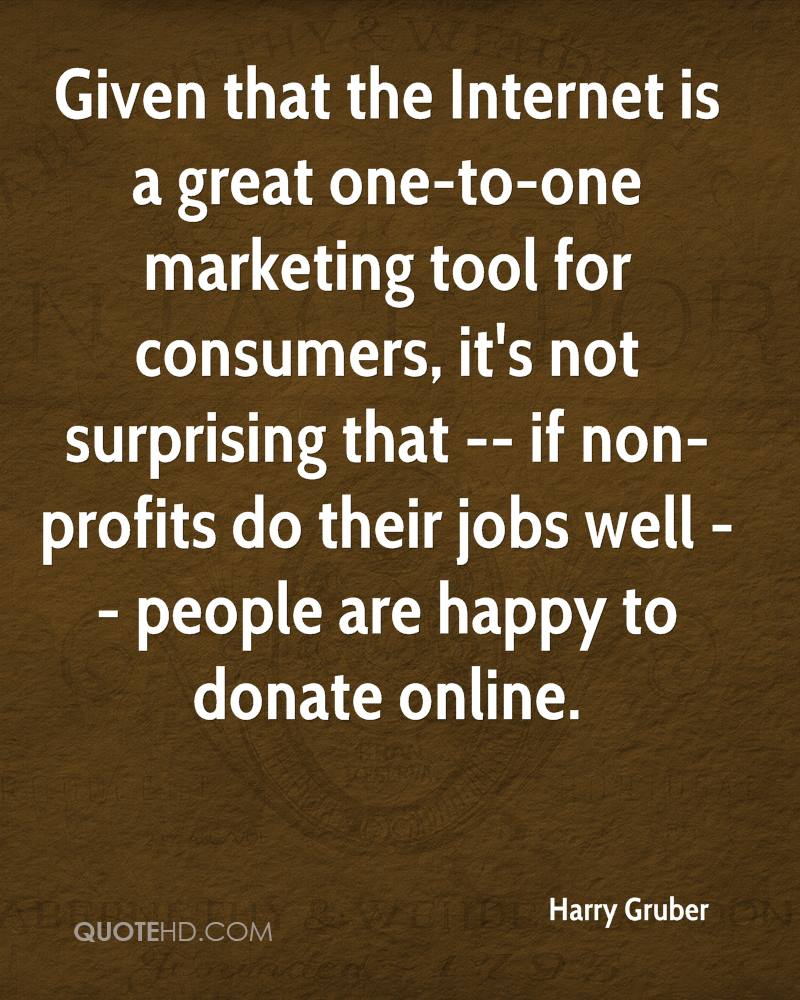 Given that the Internet is a great one-to-one marketing tool for consumers, it's not surprising that -- if non-profits do their jobs well -- people are happy to donate online.