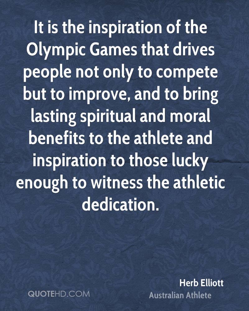 It is the inspiration of the Olympic Games that drives people not only to compete but to improve, and to bring lasting spiritual and moral benefits to the athlete and inspiration to those lucky enough to witness the athletic dedication.