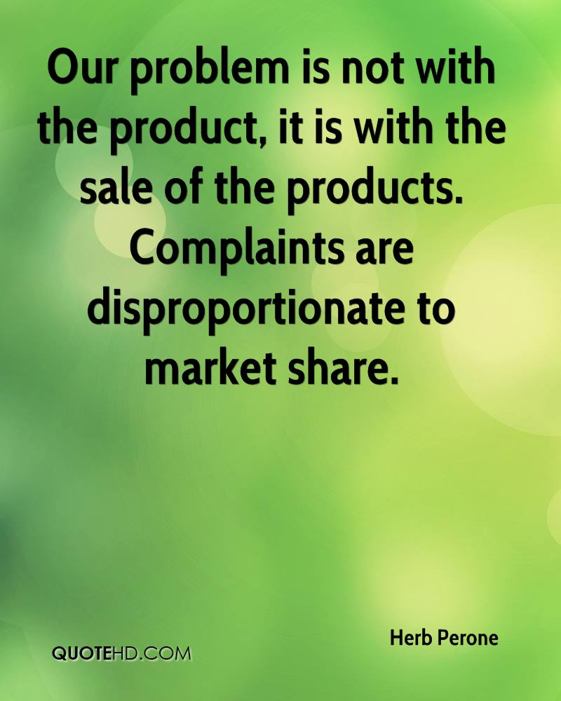 Our problem is not with the product, it is with the sale of the products. Complaints are disproportionate to market share.