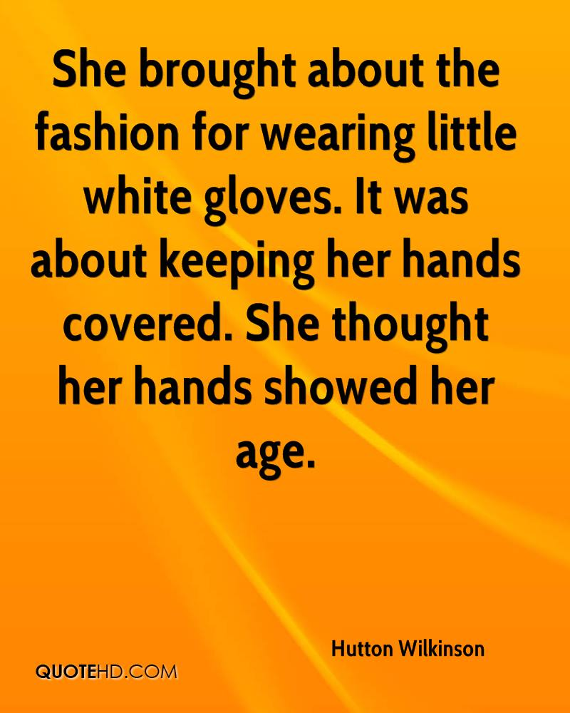 She brought about the fashion for wearing little white gloves. It was about keeping her hands covered. She thought her hands showed her age.