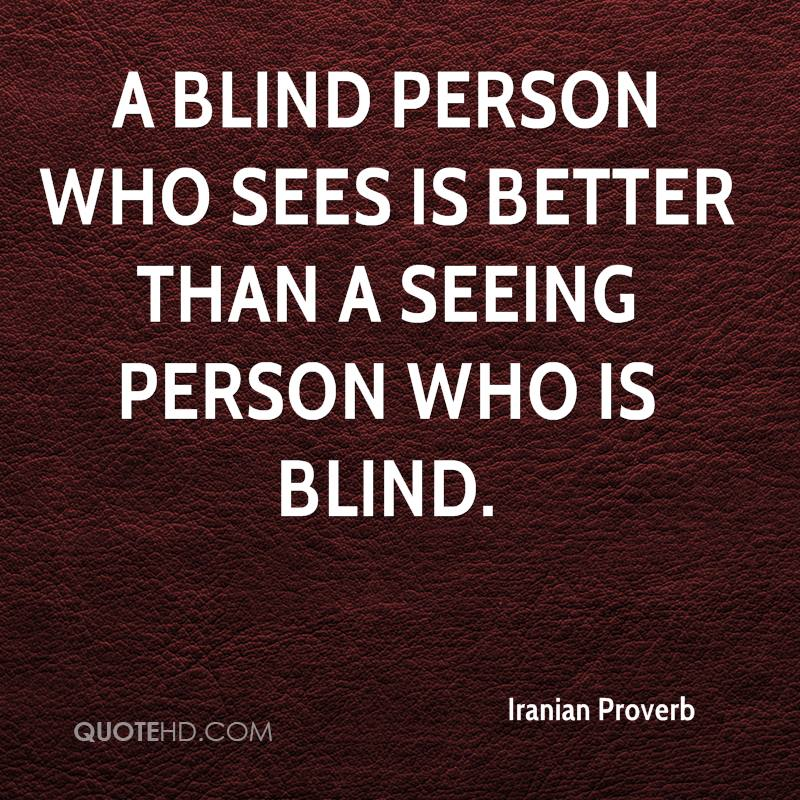 A blind person who sees is better than a seeing person who is blind.