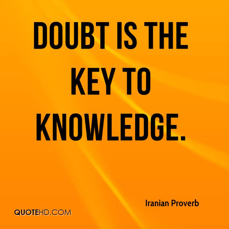 is doubt the key to knowledge essay As a persian proverb once said, doubt is the key to knowledge doubt is one of the factors that influence the expansion of knowledge any fact that is considered true beyond any suspicion had to be subject to at least one person's questioning, since any belief worth having must survive doubt (anonymous.