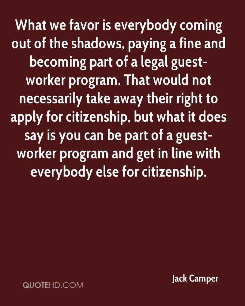 What we favor is everybody coming out of the shadows, paying a fine and becoming part of a legal guest-worker program. That would not necessarily take away their right to apply for citizenship, but what it does say is you can be part of a guest-worker program and get in line with everybody else for citizenship.
