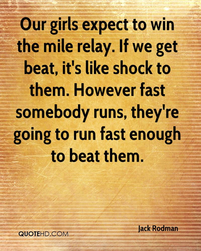 Our girls expect to win the mile relay. If we get beat, it's like shock to them. However fast somebody runs, they're going to run fast enough to beat them.