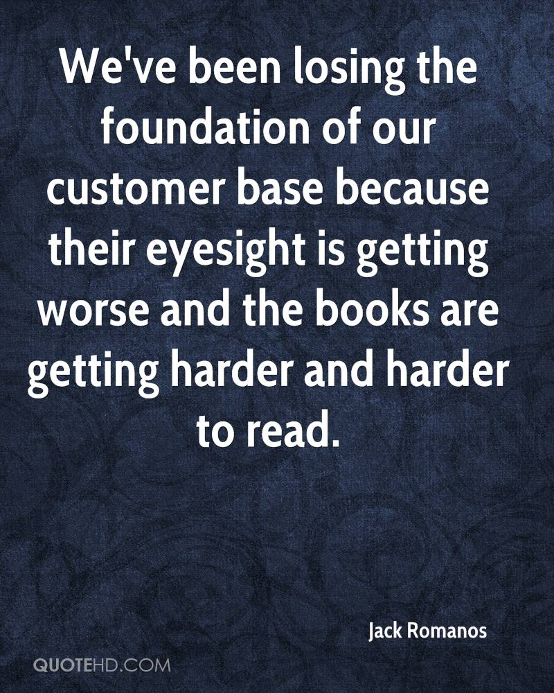 We've been losing the foundation of our customer base because their eyesight is getting worse and the books are getting harder and harder to read.