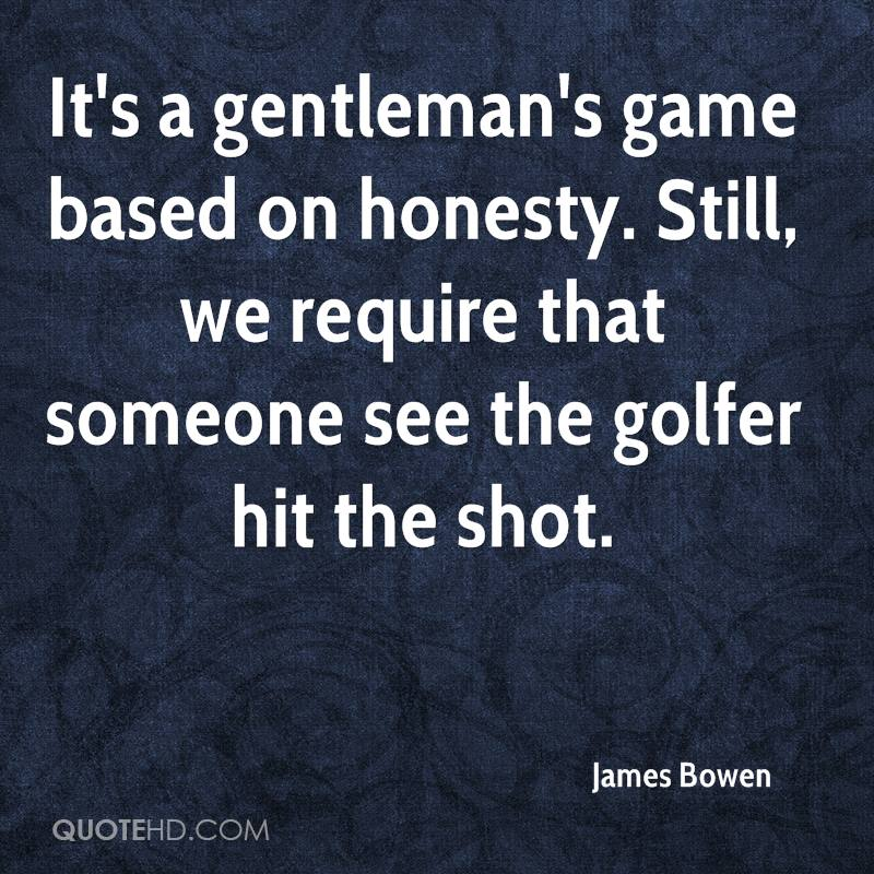 It's a gentleman's game based on honesty. Still, we require that someone see the golfer hit the shot.