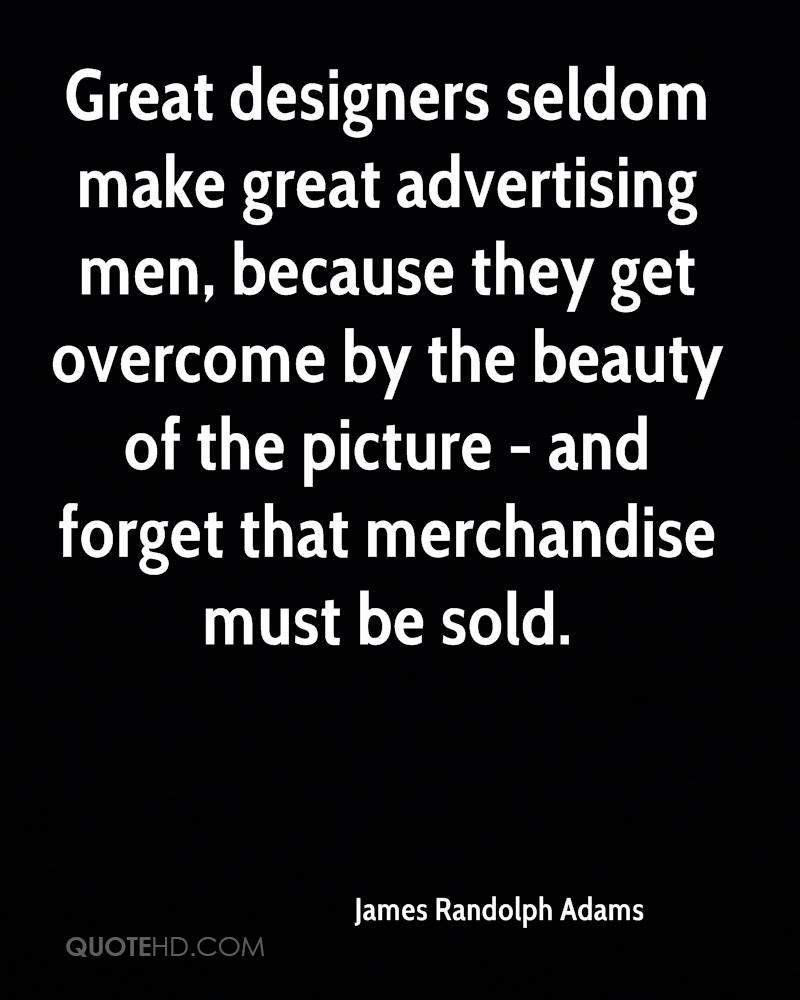 Great designers seldom make great advertising men, because they get overcome by the beauty of the picture - and forget that merchandise must be sold.