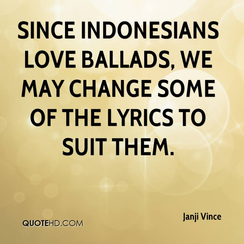 Since Indonesians love ballads, we may change some of the lyrics to suit them.
