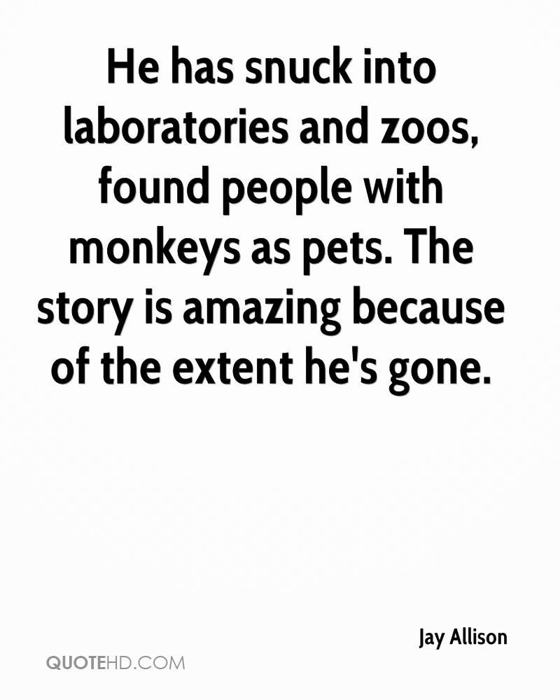 He has snuck into laboratories and zoos, found people with monkeys as pets. The story is amazing because of the extent he's gone.