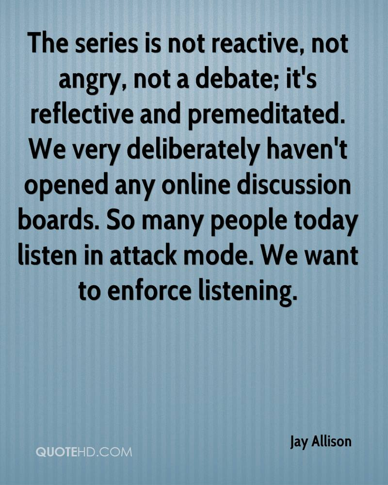 The series is not reactive, not angry, not a debate; it's reflective and premeditated. We very deliberately haven't opened any online discussion boards. So many people today listen in attack mode. We want to enforce listening.