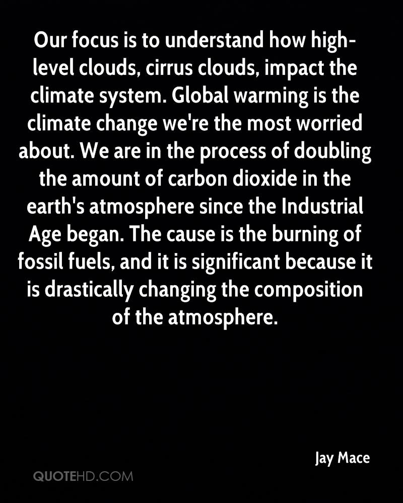Our focus is to understand how high-level clouds, cirrus clouds, impact the climate system. Global warming is the climate change we're the most worried about. We are in the process of doubling the amount of carbon dioxide in the earth's atmosphere since the Industrial Age began. The cause is the burning of fossil fuels, and it is significant because it is drastically changing the composition of the atmosphere.