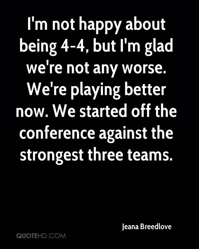 I'm not happy about being 4-4, but I'm glad we're not any worse. We're playing better now. We started off the conference against the strongest three teams.