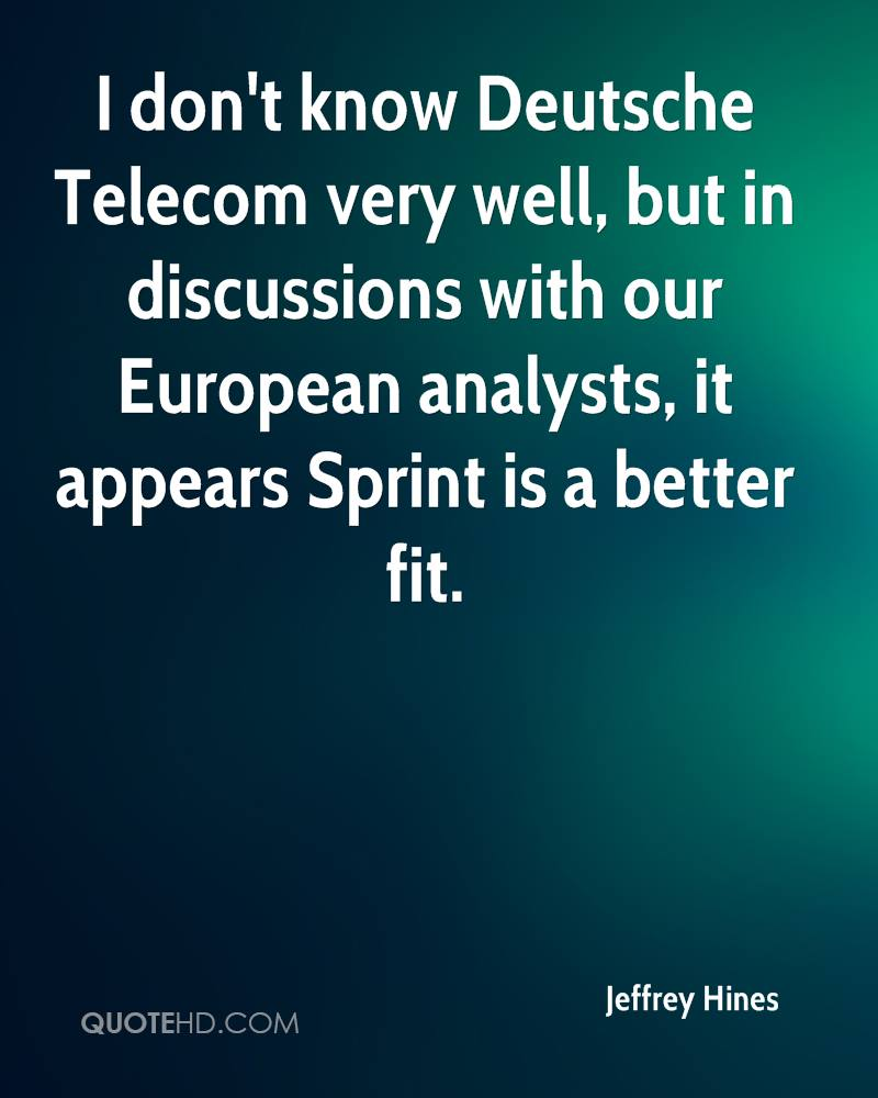I don't know Deutsche Telecom very well, but in discussions with our European analysts, it appears Sprint is a better fit.