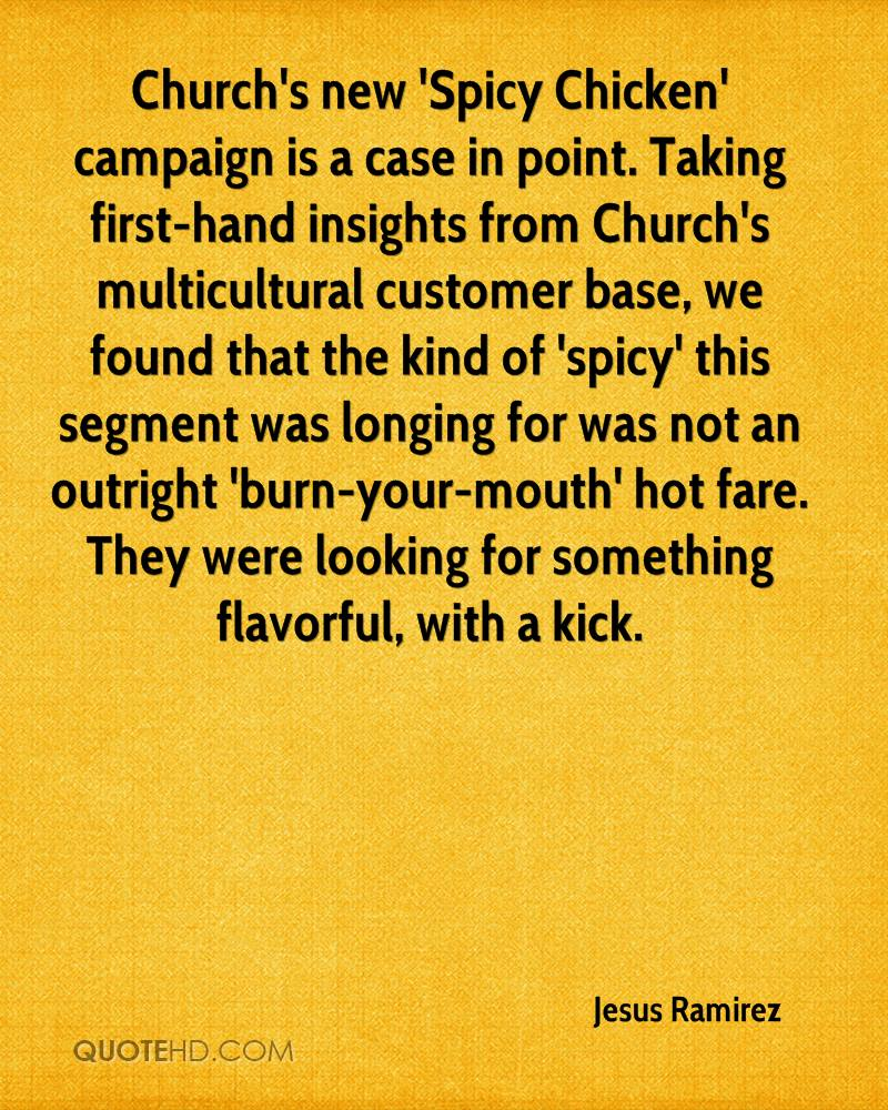 Church's new 'Spicy Chicken' campaign is a case in point. Taking first-hand insights from Church's multicultural customer base, we found that the kind of 'spicy' this segment was longing for was not an outright 'burn-your-mouth' hot fare. They were looking for something flavorful, with a kick.
