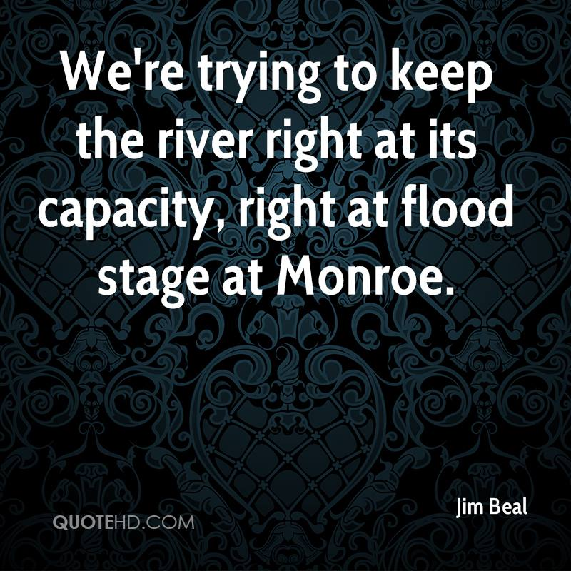 We're trying to keep the river right at its capacity, right at flood stage at Monroe.