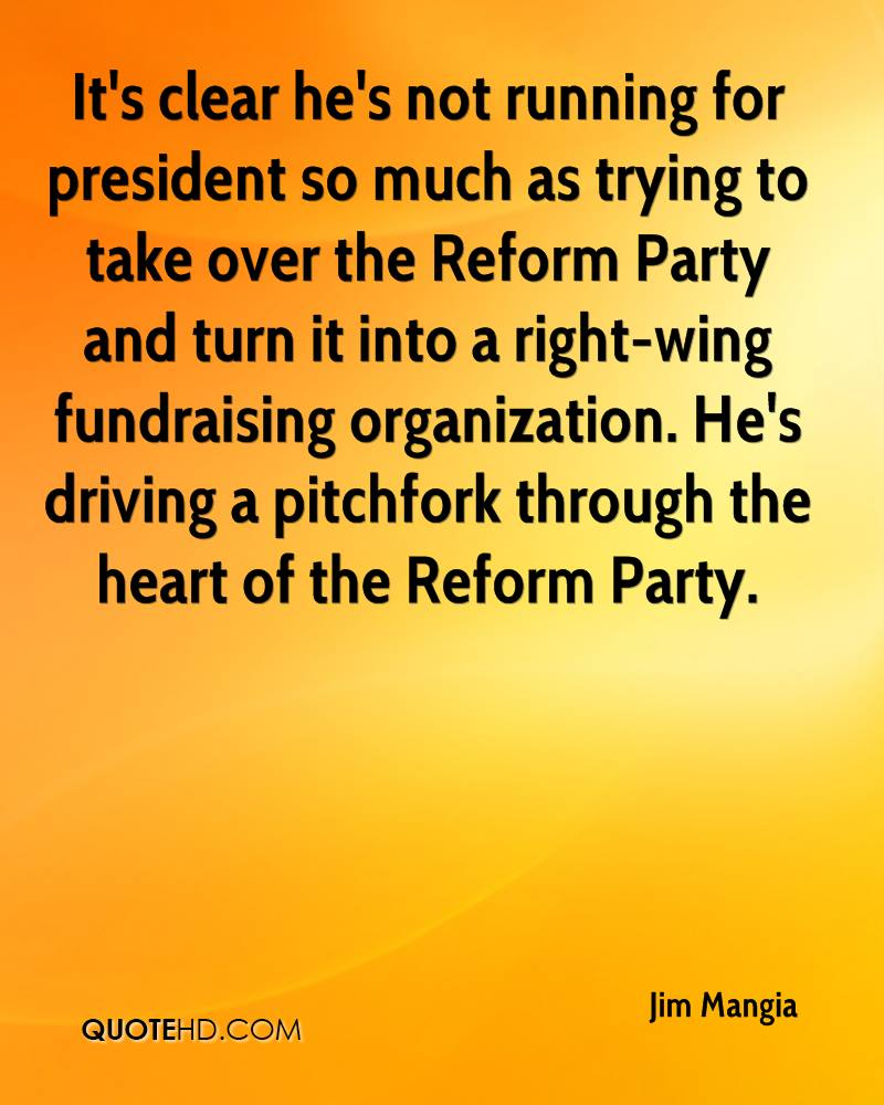 It's clear he's not running for president so much as trying to take over the Reform Party and turn it into a right-wing fundraising organization. He's driving a pitchfork through the heart of the Reform Party.