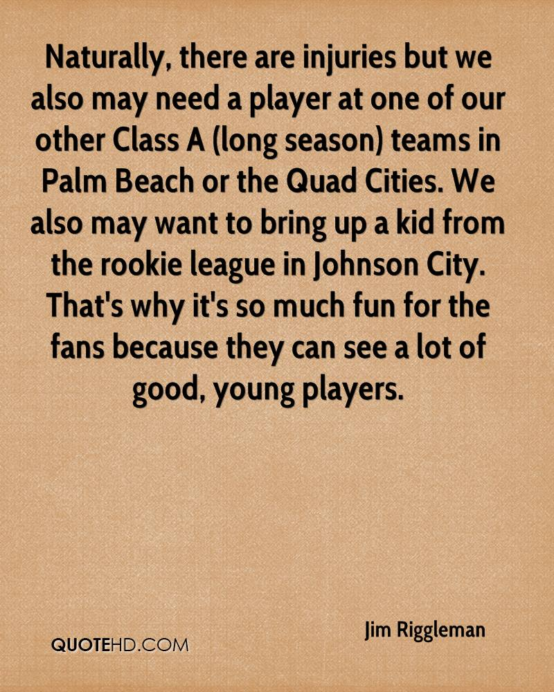 Naturally, there are injuries but we also may need a player at one of our other Class A (long season) teams in Palm Beach or the Quad Cities. We also may want to bring up a kid from the rookie league in Johnson City. That's why it's so much fun for the fans because they can see a lot of good, young players.