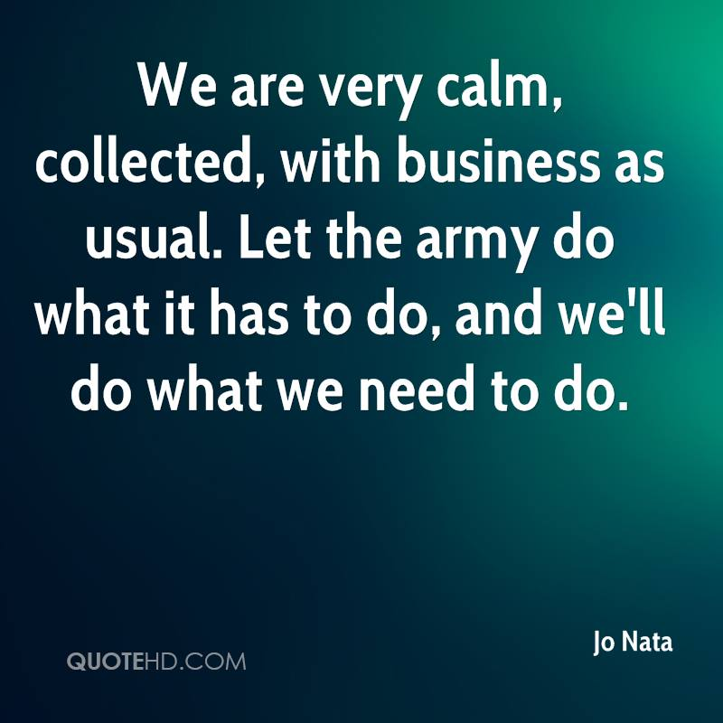We are very calm, collected, with business as usual. Let the army do what it has to do, and we'll do what we need to do.