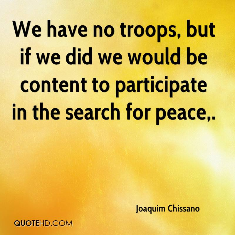 We have no troops, but if we did we would be content to participate in the search for peace.