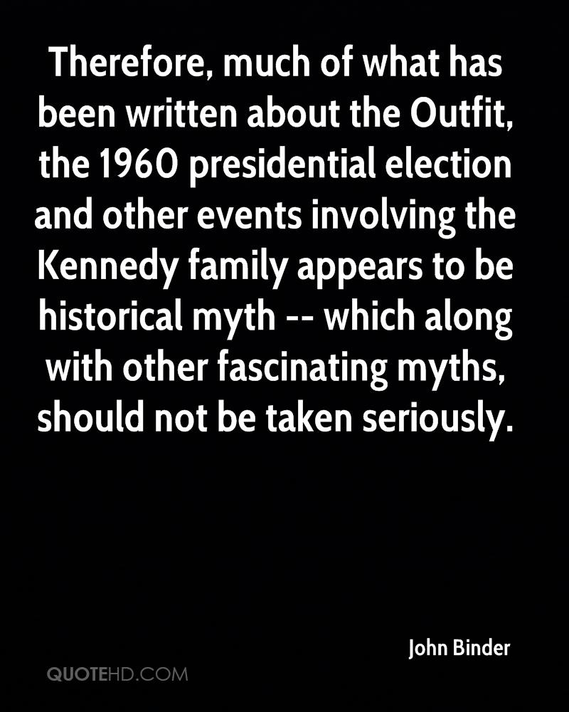 Therefore, much of what has been written about the Outfit, the 1960 presidential election and other events involving the Kennedy family appears to be historical myth -- which along with other fascinating myths, should not be taken seriously.