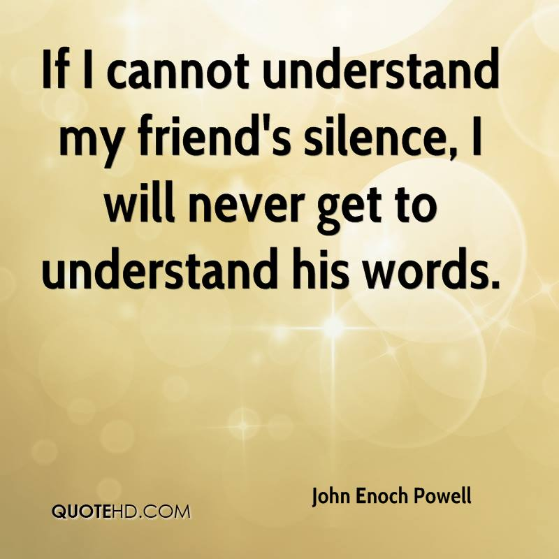 If I cannot understand my friend's silence, I will never get to understand his words.