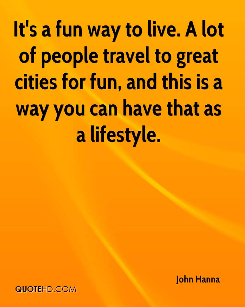 It's a fun way to live. A lot of people travel to great cities for fun, and this is a way you can have that as a lifestyle.