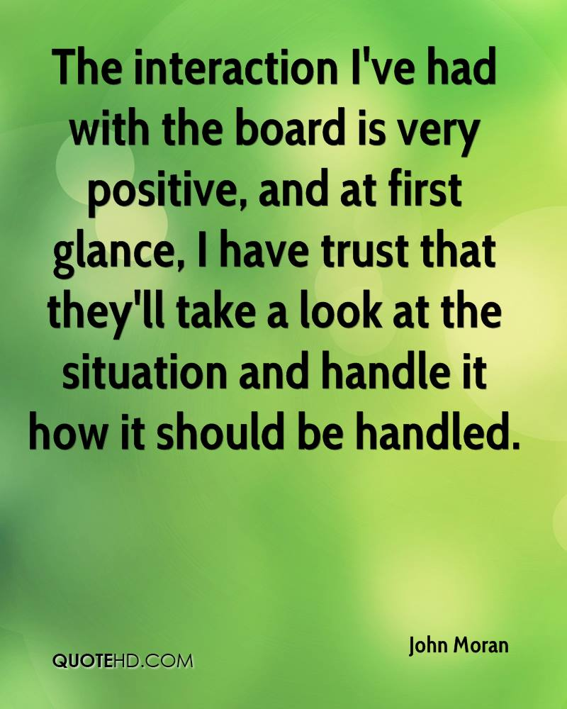 The interaction I've had with the board is very positive, and at first glance, I have trust that they'll take a look at the situation and handle it how it should be handled.