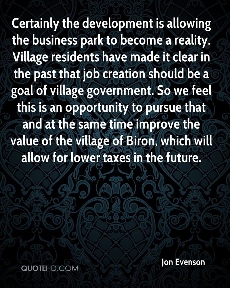 Certainly the development is allowing the business park to become a reality. Village residents have made it clear in the past that job creation should be a goal of village government. So we feel this is an opportunity to pursue that and at the same time improve the value of the village of Biron, which will allow for lower taxes in the future.