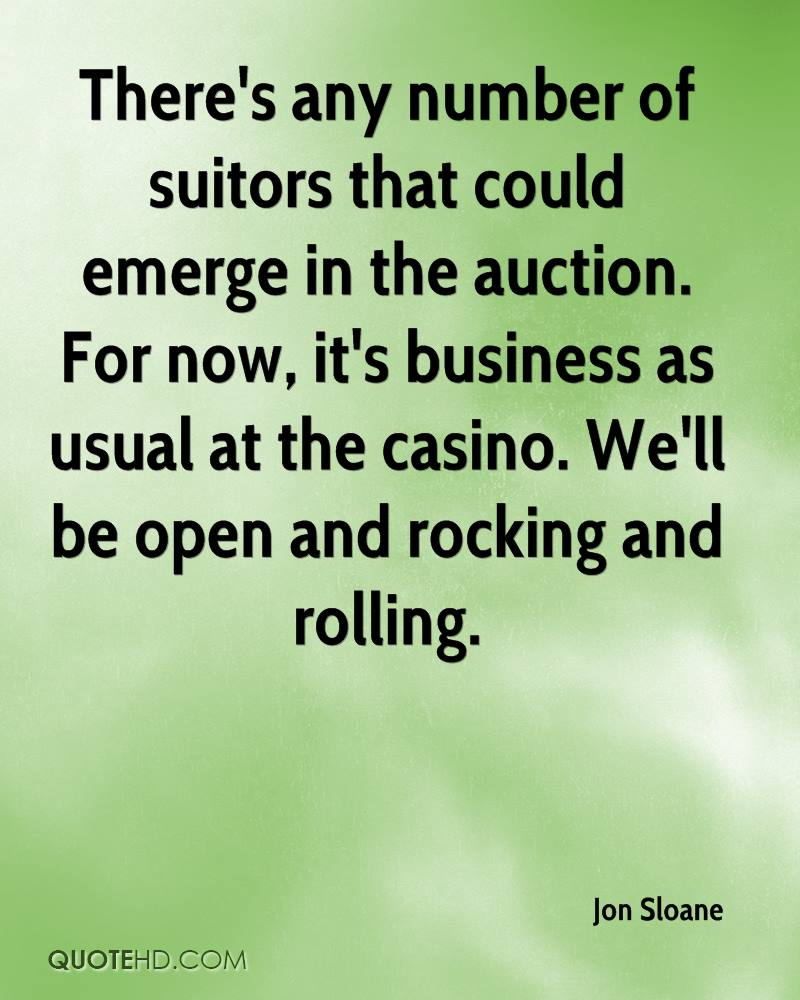 There's any number of suitors that could emerge in the auction. For now, it's business as usual at the casino. We'll be open and rocking and rolling.