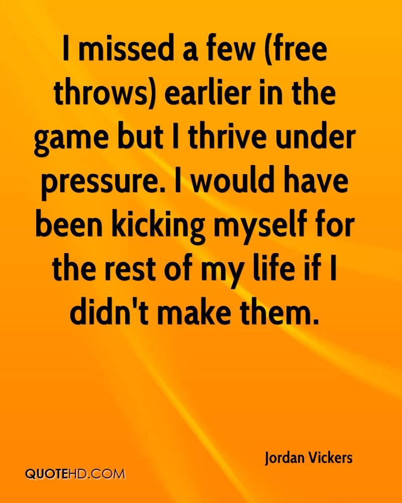I missed a few (free throws) earlier in the game but I thrive under pressure. I would have been kicking myself for the rest of my life if I didn't make them.