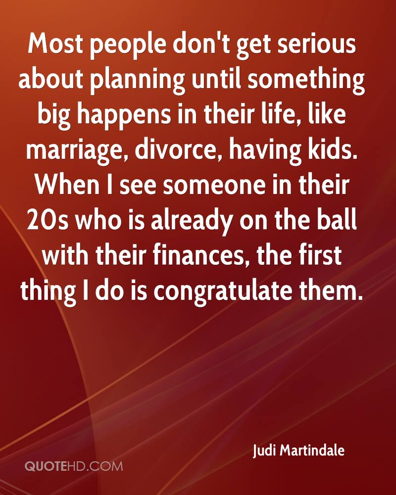 Most people don't get serious about planning until something big happens in their life, like marriage, divorce, having kids. When I see someone in their 20s who is already on the ball with their finances, the first thing I do is congratulate them.