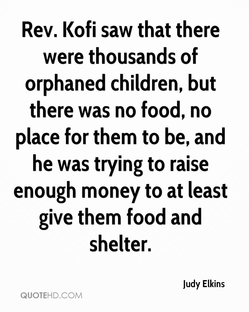 Rev. Kofi saw that there were thousands of orphaned children, but there was no food, no place for them to be, and he was trying to raise enough money to at least give them food and shelter.