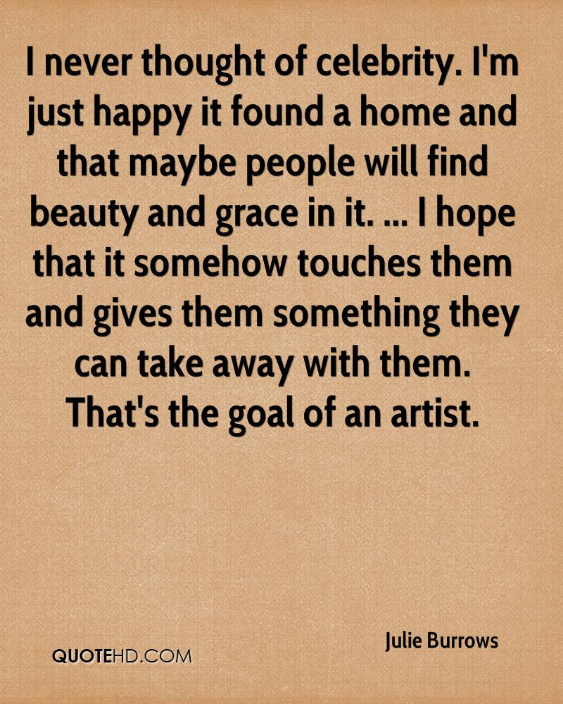 I never thought of celebrity. I'm just happy it found a home and that maybe people will find beauty and grace in it. ... I hope that it somehow touches them and gives them something they can take away with them. That's the goal of an artist.