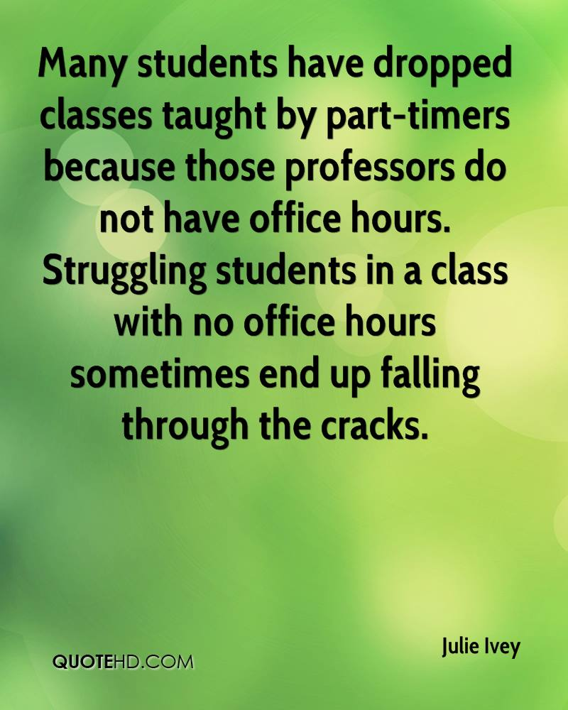 Many students have dropped classes taught by part-timers because those professors do not have office hours. Struggling students in a class with no office hours sometimes end up falling through the cracks.