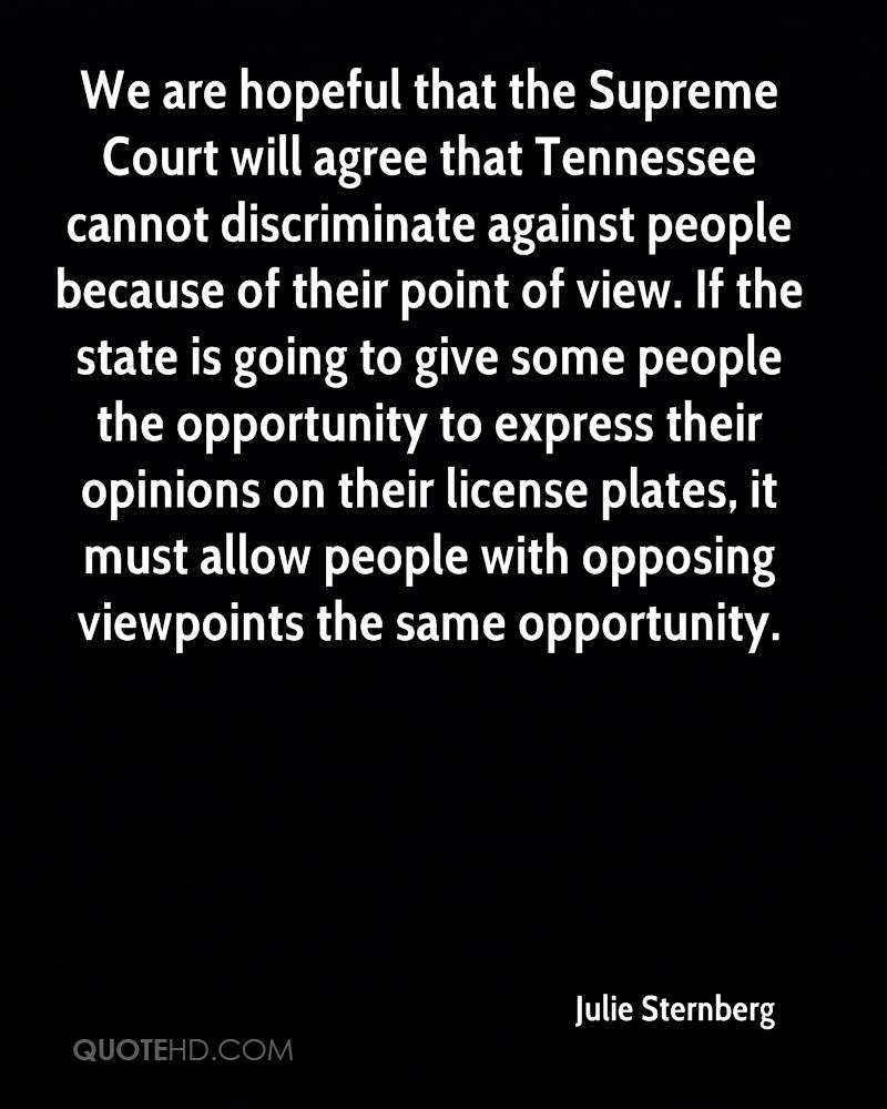 We are hopeful that the Supreme Court will agree that Tennessee cannot discriminate against people because of their point of view. If the state is going to give some people the opportunity to express their opinions on their license plates, it must allow people with opposing viewpoints the same opportunity.