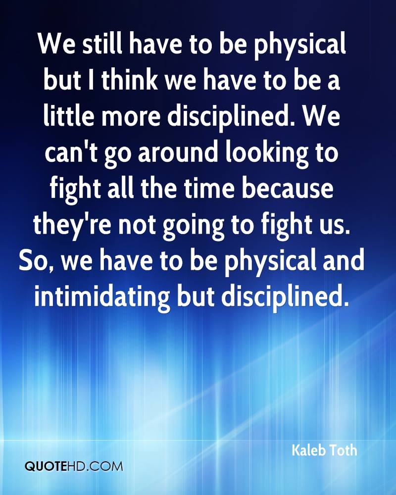 We still have to be physical but I think we have to be a little more disciplined. We can't go around looking to fight all the time because they're not going to fight us. So, we have to be physical and intimidating but disciplined.